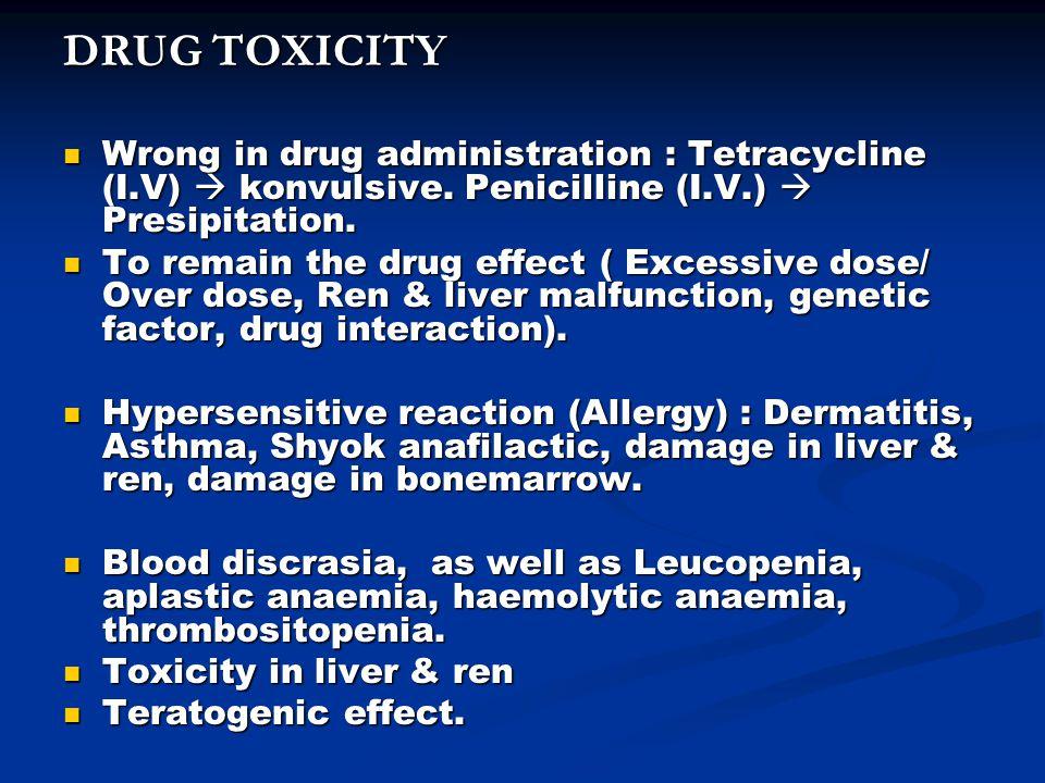DRUG TOXICITY Wrong in drug administration : Tetracycline (I.V)  konvulsive. Penicilline (I.V.)  Presipitation. Wrong in drug administration : Tetra