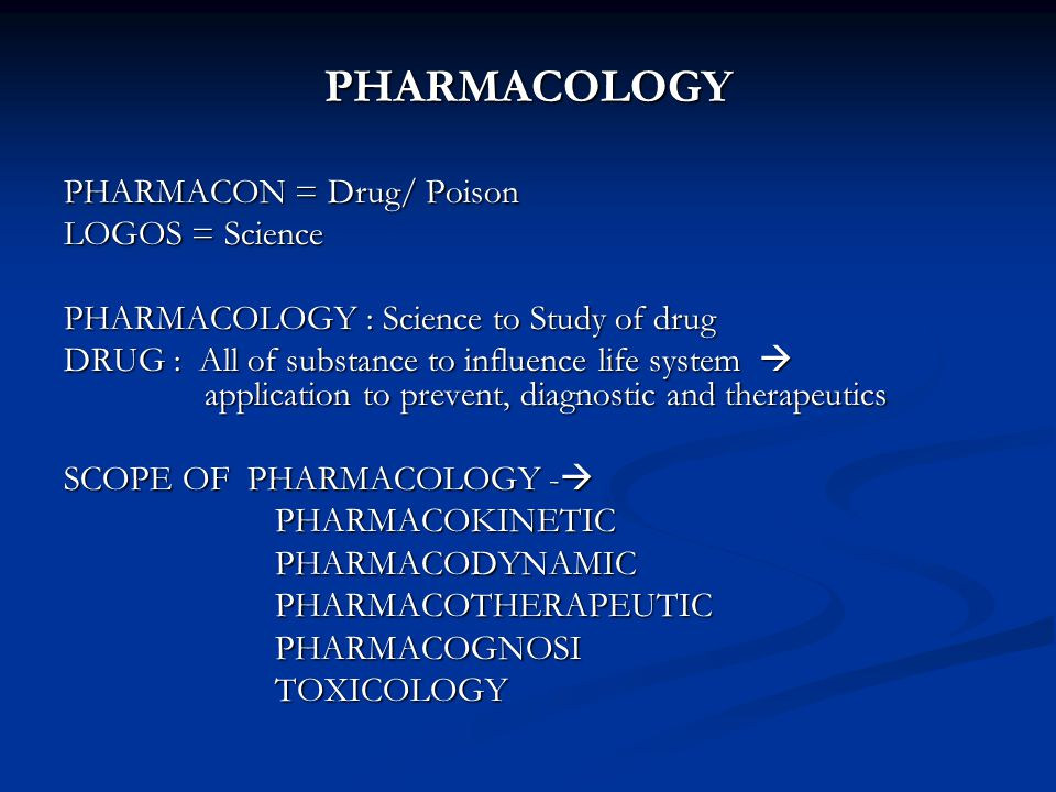 PHARMACOLOGY PHARMACON = Drug/ Poison LOGOS = Science PHARMACOLOGY : Science to Study of drug DRUG : All of substance to influence life system  application to prevent, diagnostic and therapeutics SCOPE OF PHARMACOLOGY -  PHARMACOKINETICPHARMACODYNAMICPHARMACOTHERAPEUTICPHARMACOGNOSITOXICOLOGY