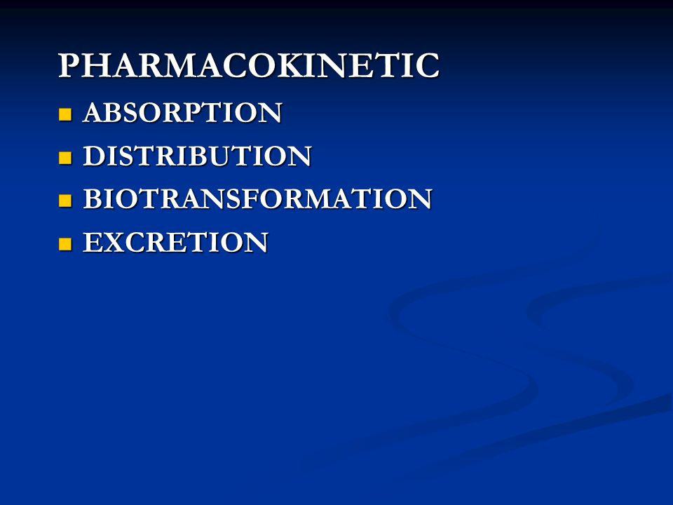 PHARMACOKINETIC ABSORPTION ABSORPTION DISTRIBUTION DISTRIBUTION BIOTRANSFORMATION BIOTRANSFORMATION EXCRETION EXCRETION