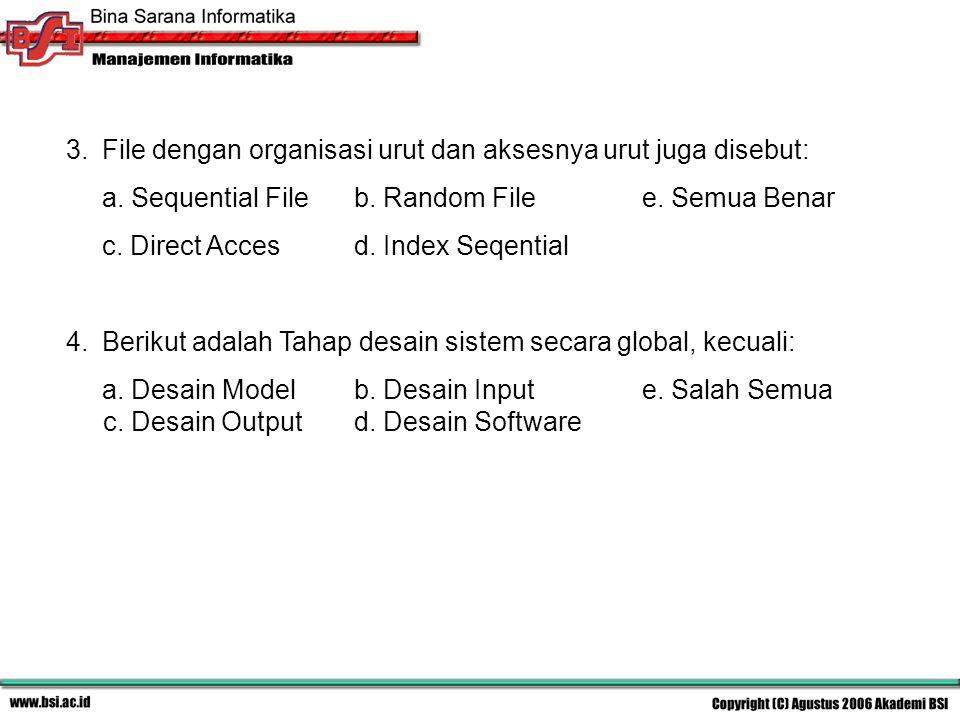 3.File dengan organisasi urut dan aksesnya urut juga disebut: a. Sequential Fileb. Random Filee. Semua Benar c. Direct Accesd. Index Seqential 4.Berik