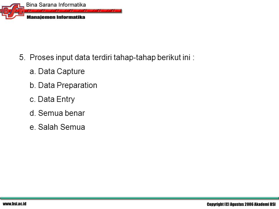 5.Proses input data terdiri tahap-tahap berikut ini : a. Data Capture b. Data Preparation c. Data Entry d. Semua benar e. Salah Semua