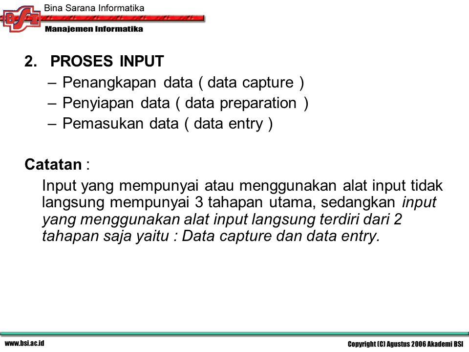 2. PROSES INPUT –Penangkapan data ( capture ) –Penyiapan data ( preparation ) –Pemasukan data ( entry ) Catatan : Input yang mempunyai atau menggunaka