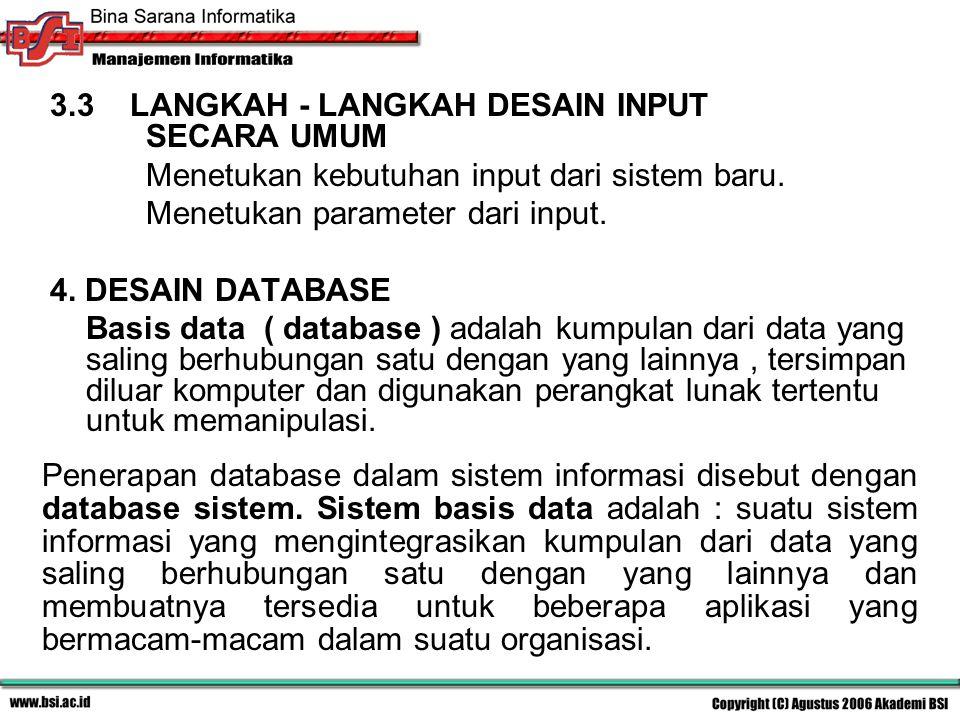 3.3 LANGKAH - LANGKAH DESAIN INPUT SECARA UMUM Menetukan kebutuhan input dari sistem baru. Menetukan parameter dari input. 4. DESAIN DATABASE Basis da