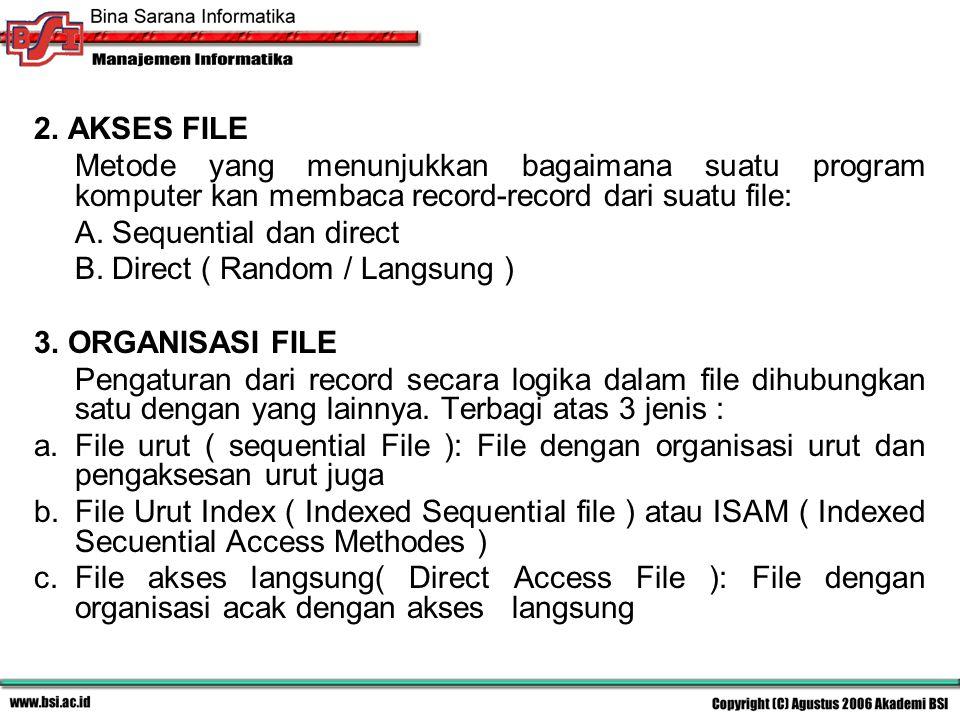 2. AKSES FILE Metode yang menunjukkan bagaimana suatu program komputer kan membaca record-record dari suatu file: A. Sequential dan direct B. Direct (