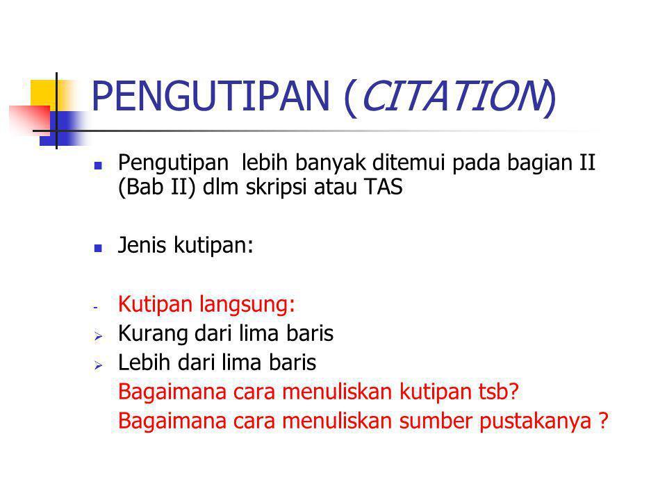 PENGUTIPAN (CITATION) Pengutipan lebih banyak ditemui pada bagian II (Bab II) dlm skripsi atau TAS Jenis kutipan: - Kutipan langsung:  Kurang dari lima baris  Lebih dari lima baris Bagaimana cara menuliskan kutipan tsb.