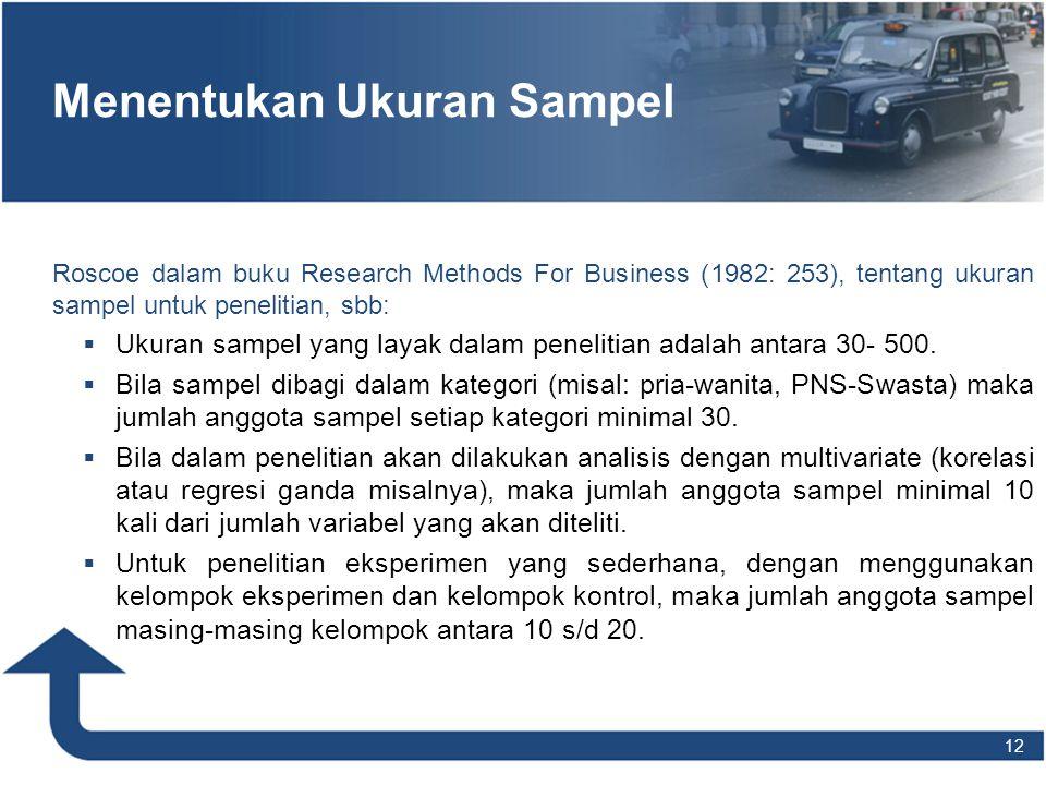 12 Menentukan Ukuran Sampel Roscoe dalam buku Research Methods For Business (1982: 253), tentang ukuran sampel untuk penelitian, sbb:  Ukuran sampel