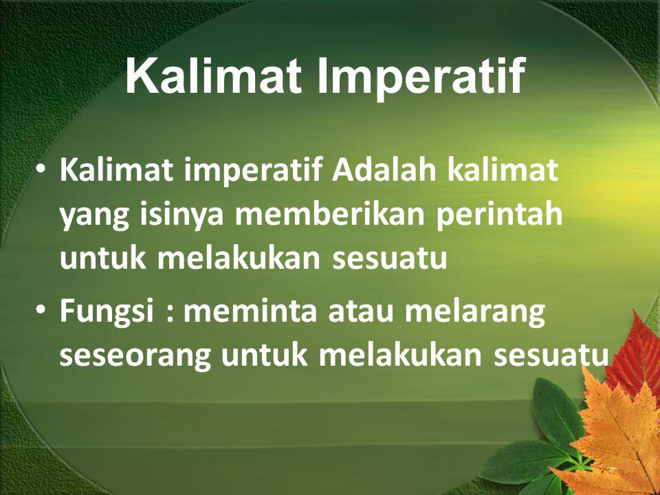 Kalimat Imperatif Kalimat imperatif Adalah kalimat yang isinya memberikan perintah untuk melakukan sesuatu Fungsi : meminta atau melarang seseorang un