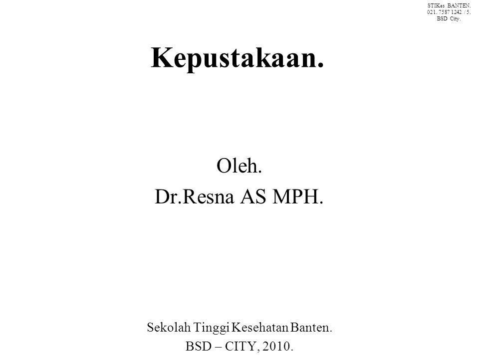 Kepustakaan. Oleh. Dr.Resna AS MPH. Sekolah Tinggi Kesehatan Banten. BSD – CITY, 2010. STIKes BANTEN. 021. 7587 1242 / 5. BSD City.