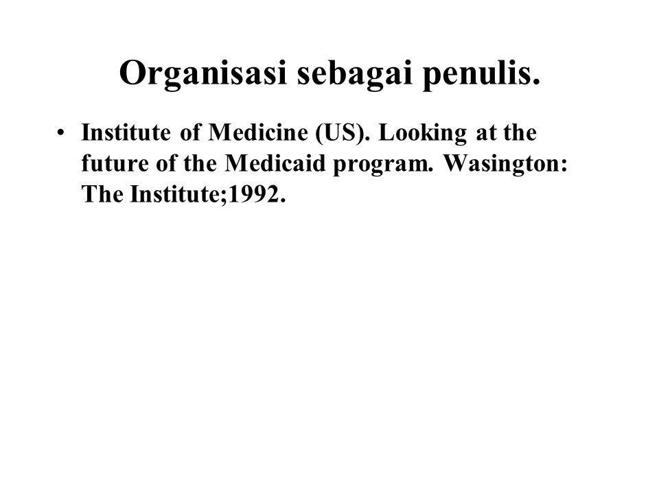 Organisasi sebagai penulis. Institute of Medicine (US). Looking at the future of the Medicaid program. Wasington: The Institute;1992.