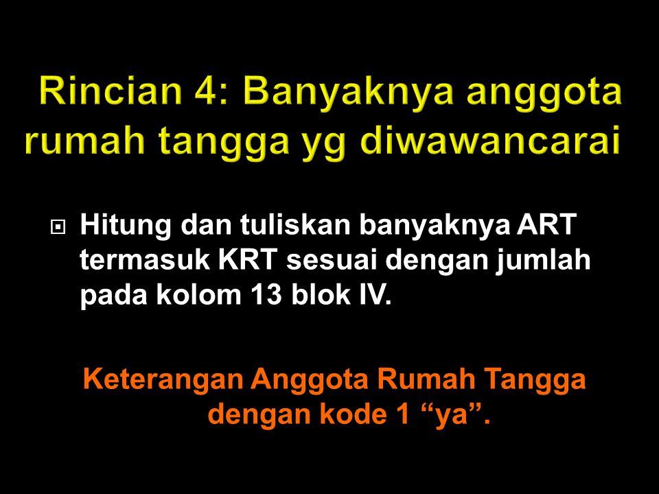" Hitung dan tuliskan banyaknya ART termasuk KRT sesuai dengan jumlah pada kolom 13 blok IV. Keterangan Anggota Rumah Tangga dengan kode 1 ""ya""."