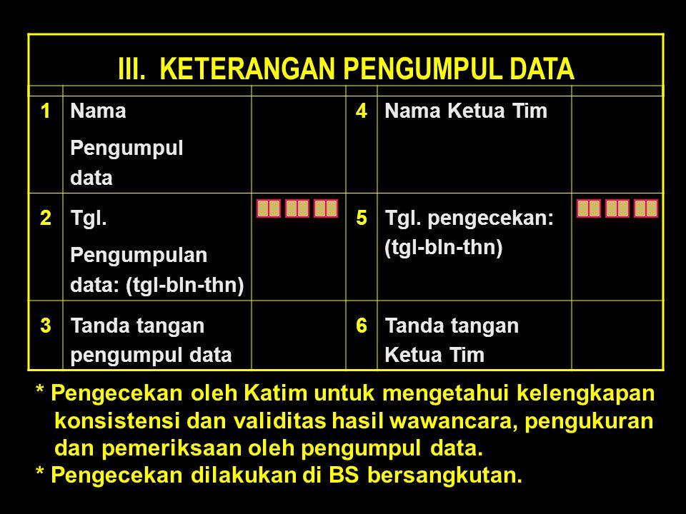 III. KETERANGAN PENGUMPUL DATA 1 Nama Pengumpul data4 Nama Ketua Tim 2 Tgl. Pengumpulan data: (tgl-bln-thn) 5 Tgl. pengecekan: (tgl-bln-thn) 3 Tanda t