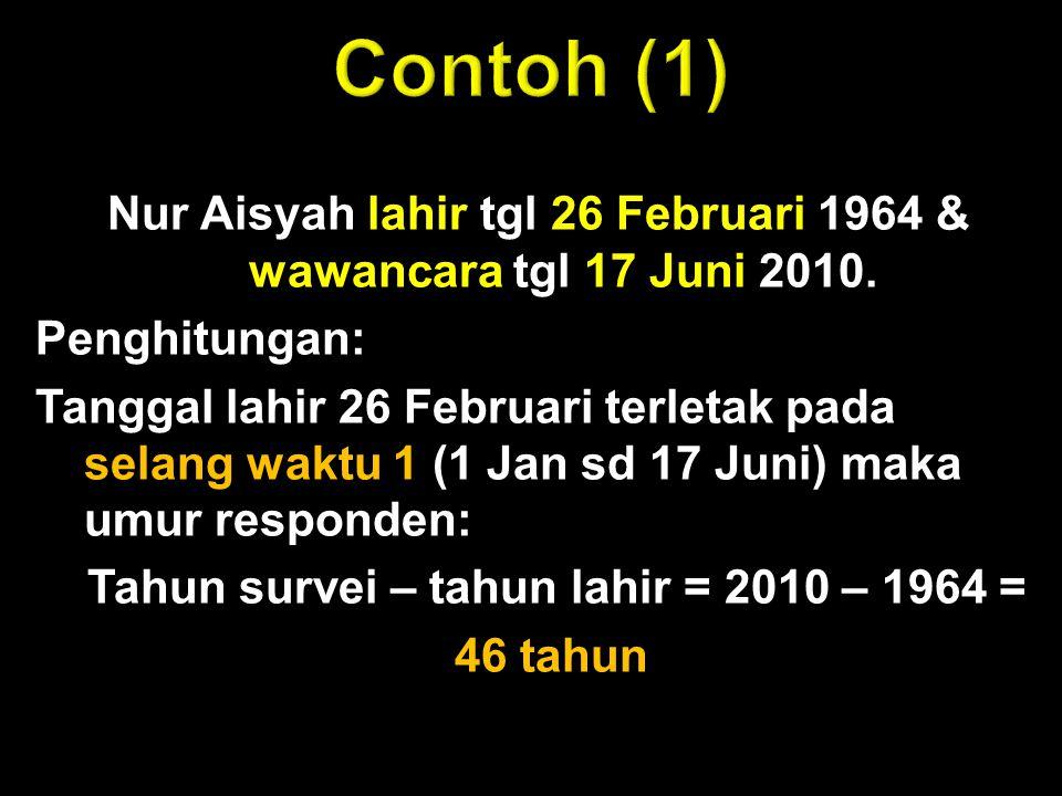 Nur Aisyah lahir tgl 26 Februari 1964 & wawancara tgl 17 Juni 2010. Penghitungan: Tanggal lahir 26 Februari terletak pada selang waktu 1 (1 Jan sd 17