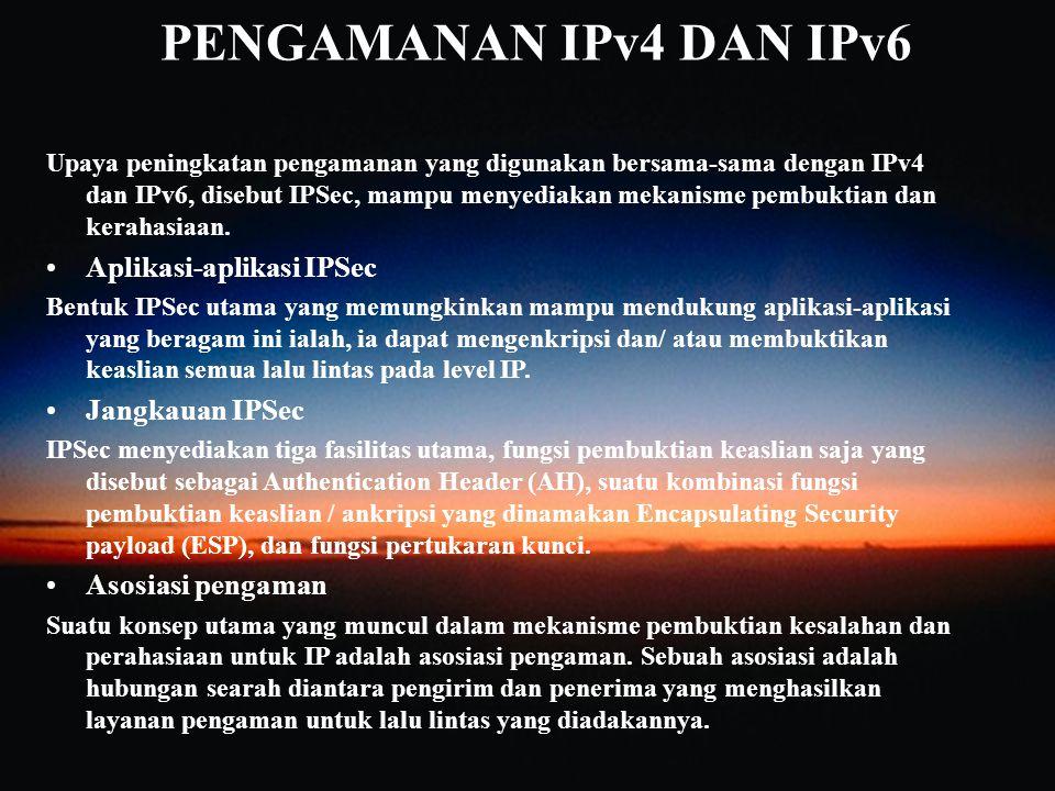 PENGAMANAN IPv4 DAN IPv6 Upaya peningkatan pengamanan yang digunakan bersama-sama dengan IPv4 dan IPv6, disebut IPSec, mampu menyediakan mekanisme pem