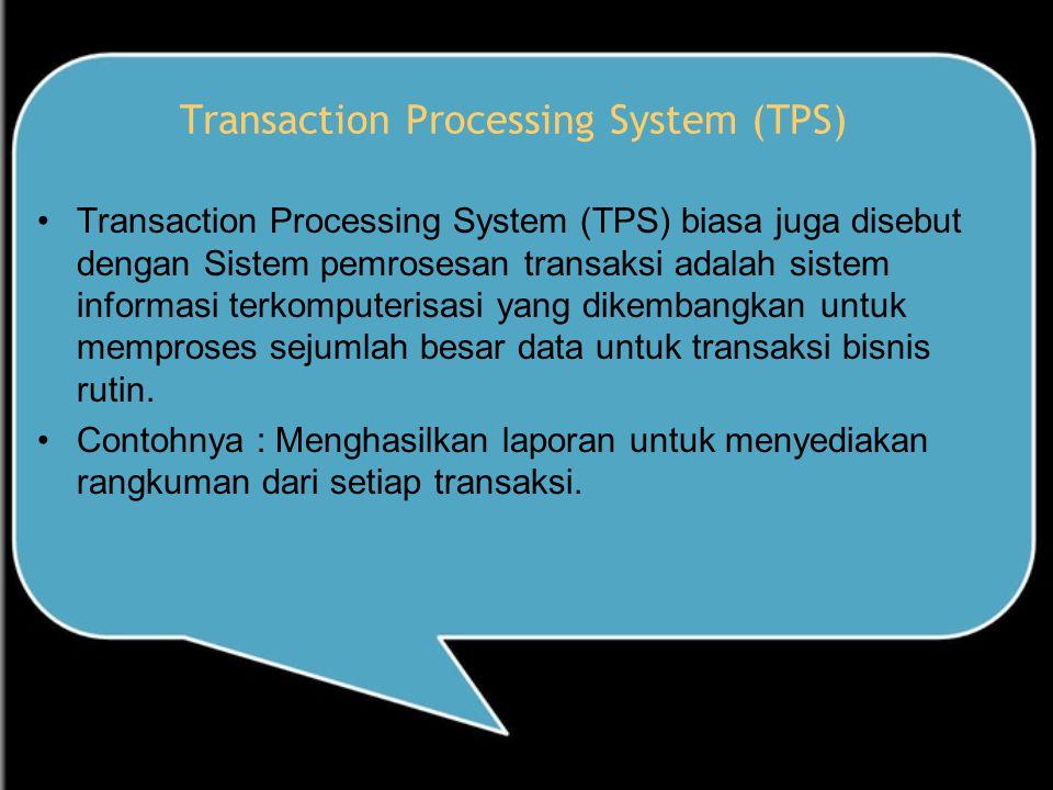 Transaction Processing System (TPS) Transaction Processing System (TPS) biasa juga disebut dengan Sistem pemrosesan transaksi adalah sistem informasi terkomputerisasi yang dikembangkan untuk memproses sejumlah besar data untuk transaksi bisnis rutin.