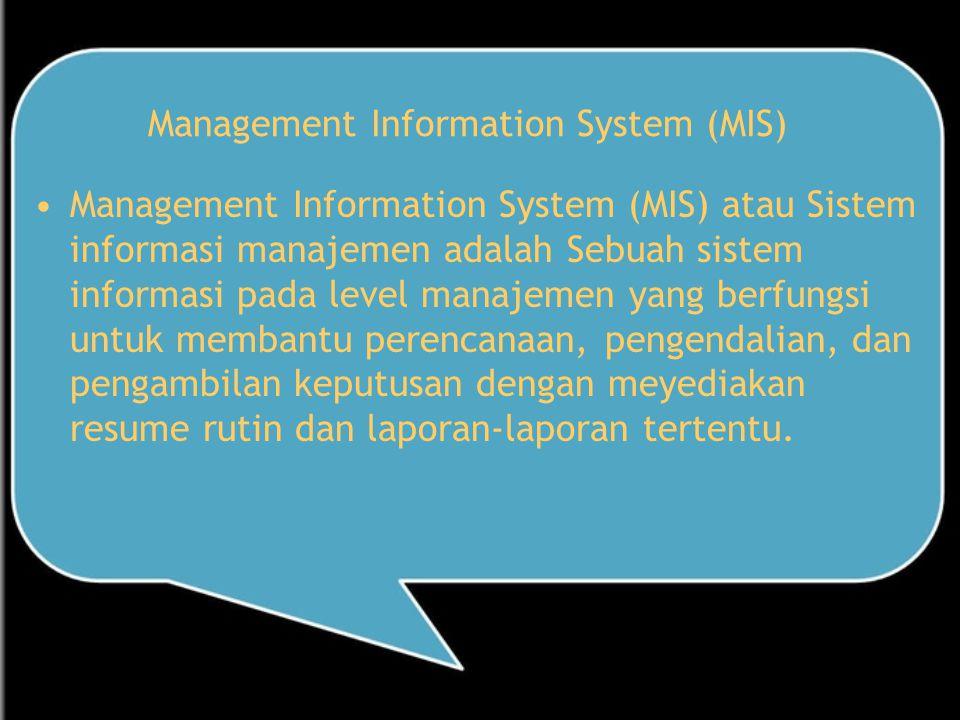 Management Information System (MIS) Management Information System (MIS) atau Sistem informasi manajemen adalah Sebuah sistem informasi pada level manajemen yang berfungsi untuk membantu perencanaan, pengendalian, dan pengambilan keputusan dengan meyediakan resume rutin dan laporan-laporan tertentu.