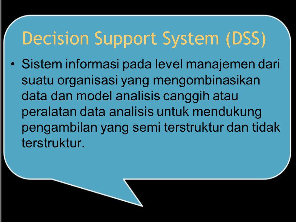 Decision Support System (DSS) Sistem informasi pada level manajemen dari suatu organisasi yang mengombinasikan data dan model analisis canggih atau peralatan data analisis untuk mendukung pengambilan yang semi terstruktur dan tidak terstruktur.