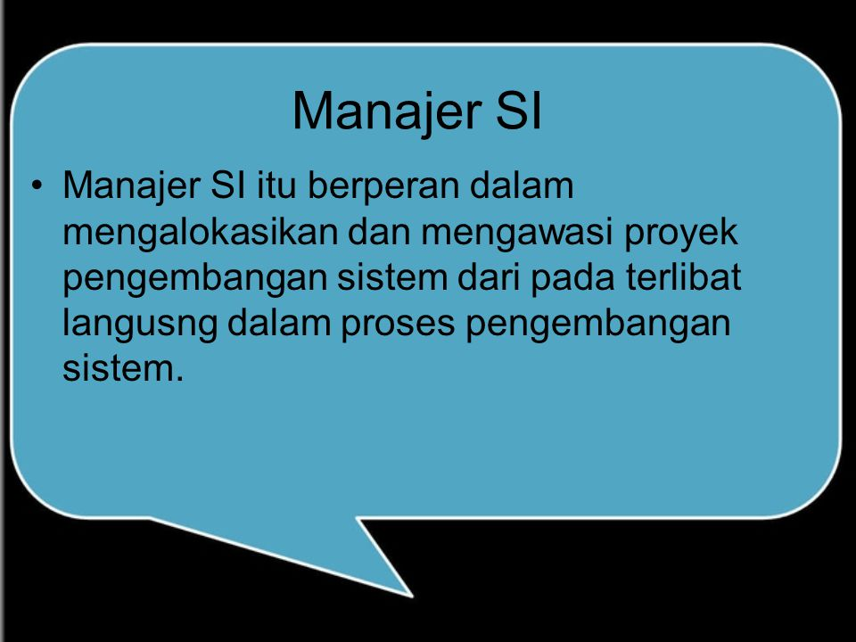 Manajer SI Manajer SI itu berperan dalam mengalokasikan dan mengawasi proyek pengembangan sistem dari pada terlibat langusng dalam proses pengembangan sistem.