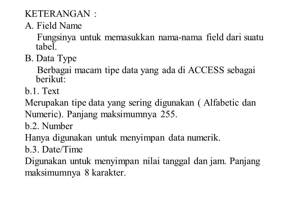 KETERANGAN : A. Field Name Fungsinya untuk memasukkan nama-nama field dari suatu tabel. B. Data Type Berbagai macam tipe data yang ada di ACCESS sebag