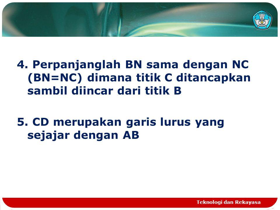 4. Perpanjanglah BN sama dengan NC (BN=NC) dimana titik C ditancapkan sambil diincar dari titik B 5. CD merupakan garis lurus yang sejajar dengan AB T