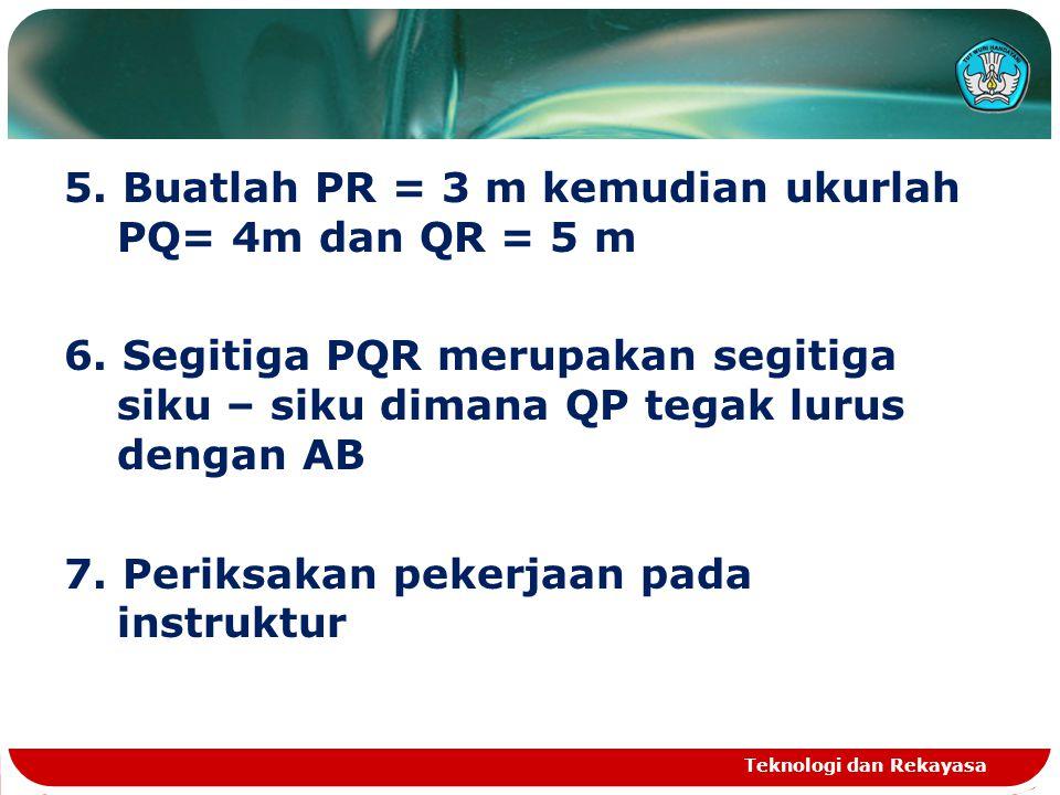 5. Buatlah PR = 3 m kemudian ukurlah PQ= 4m dan QR = 5 m 6. Segitiga PQR merupakan segitiga siku – siku dimana QP tegak lurus dengan AB 7. Periksakan
