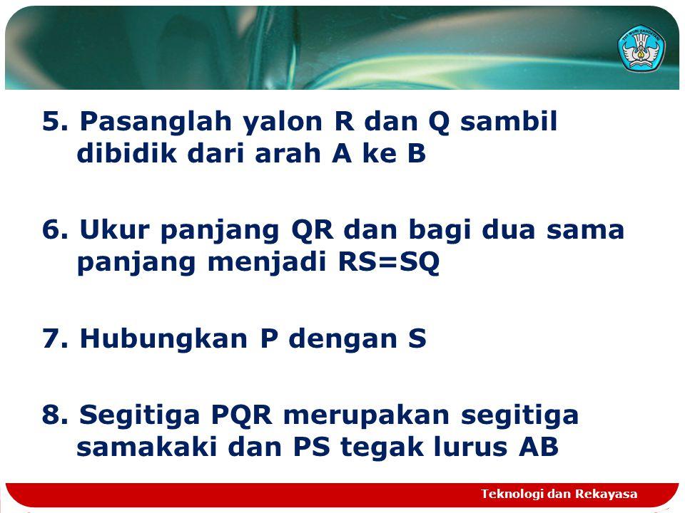 5. Pasanglah yalon R dan Q sambil dibidik dari arah A ke B 6. Ukur panjang QR dan bagi dua sama panjang menjadi RS=SQ 7. Hubungkan P dengan S 8. Segit