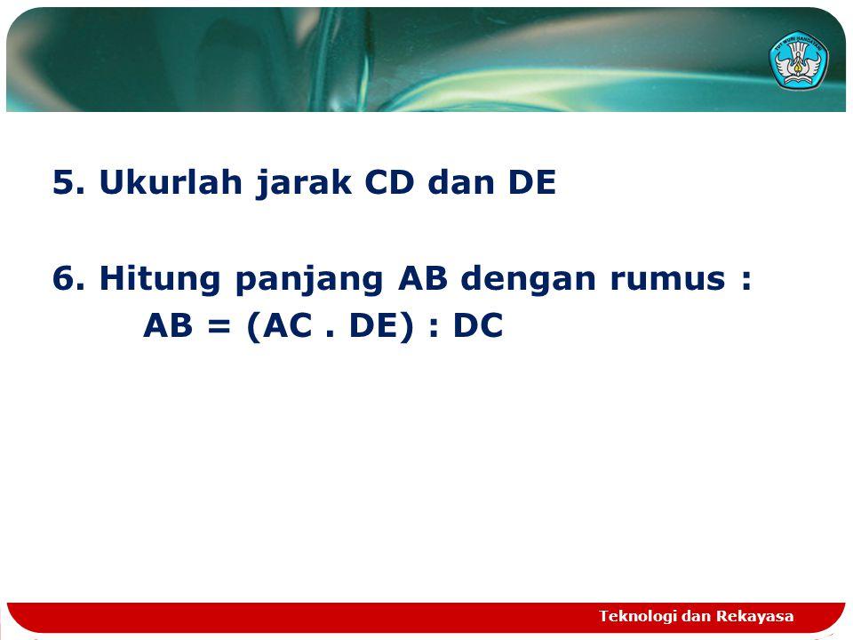 5. Ukurlah jarak CD dan DE 6. Hitung panjang AB dengan rumus : AB = (AC. DE) : DC Teknologi dan Rekayasa