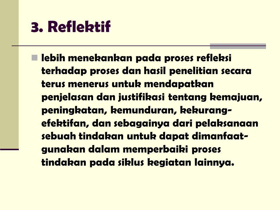 3. Reflektif lebih menekankan pada proses refleksi terhadap proses dan hasil penelitian secara terus menerus untuk mendapatkan penjelasan dan justifik