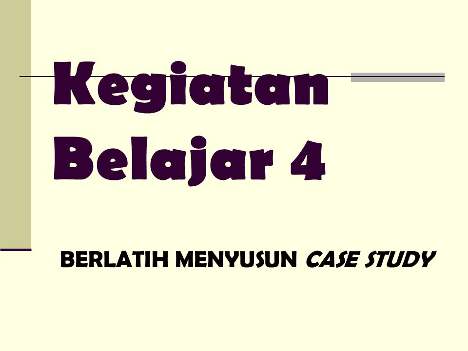 Kegiatan Belajar 4 BERLATIH MENYUSUN CASE STUDY