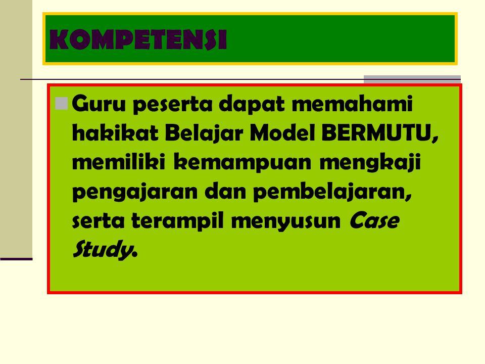 KOMPETENSI Guru peserta dapat memahami hakikat Belajar Model BERMUTU, memiliki kemampuan mengkaji pengajaran dan pembelajaran, serta terampil menyusun Case Study.