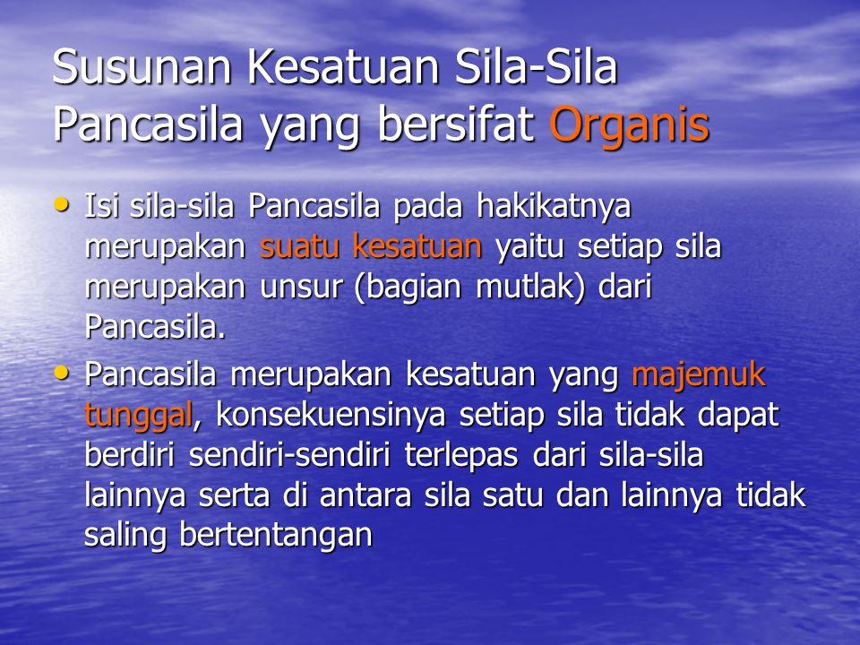 Susunan Kesatuan Sila-Sila Pancasila yang bersifat Organis Isi sila-sila Pancasila pada hakikatnya merupakan suatu kesatuan yaitu setiap sila merupakan unsur (bagian mutlak) dari Pancasila.