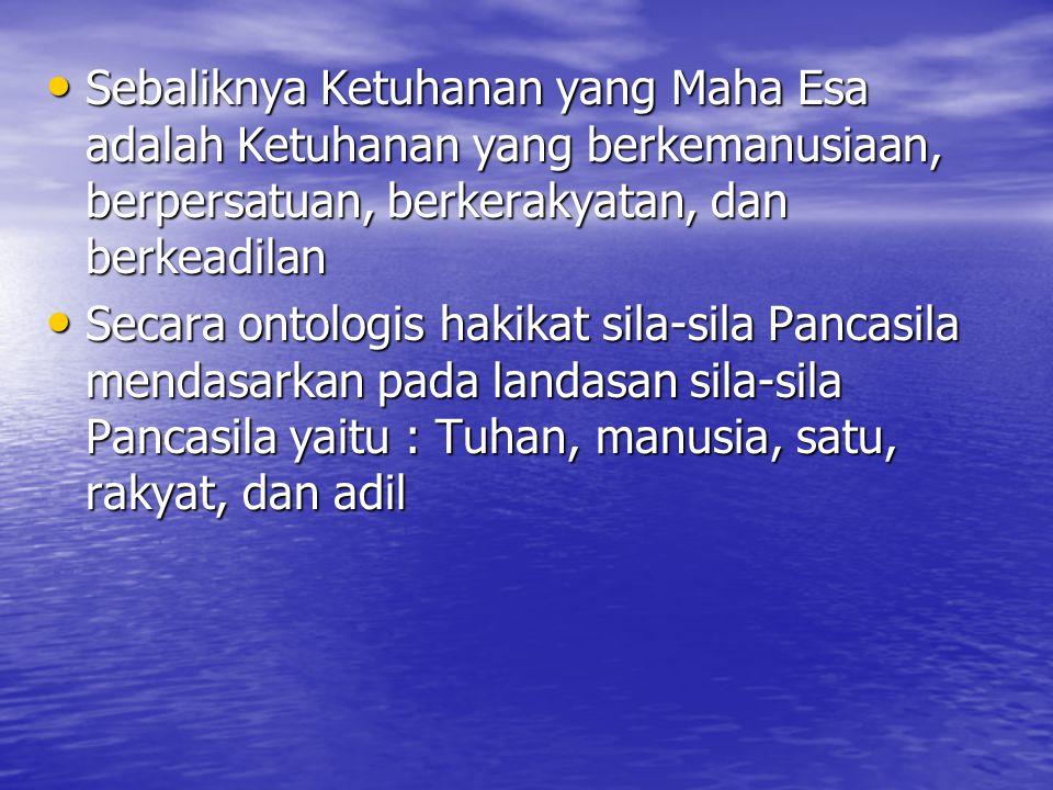 Sebaliknya Ketuhanan yang Maha Esa adalah Ketuhanan yang berkemanusiaan, berpersatuan, berkerakyatan, dan berkeadilan Secara ontologis hakikat sila-sila Pancasila mendasarkan pada landasan sila-sila Pancasila yaitu : Tuhan, manusia, satu, rakyat, dan adil