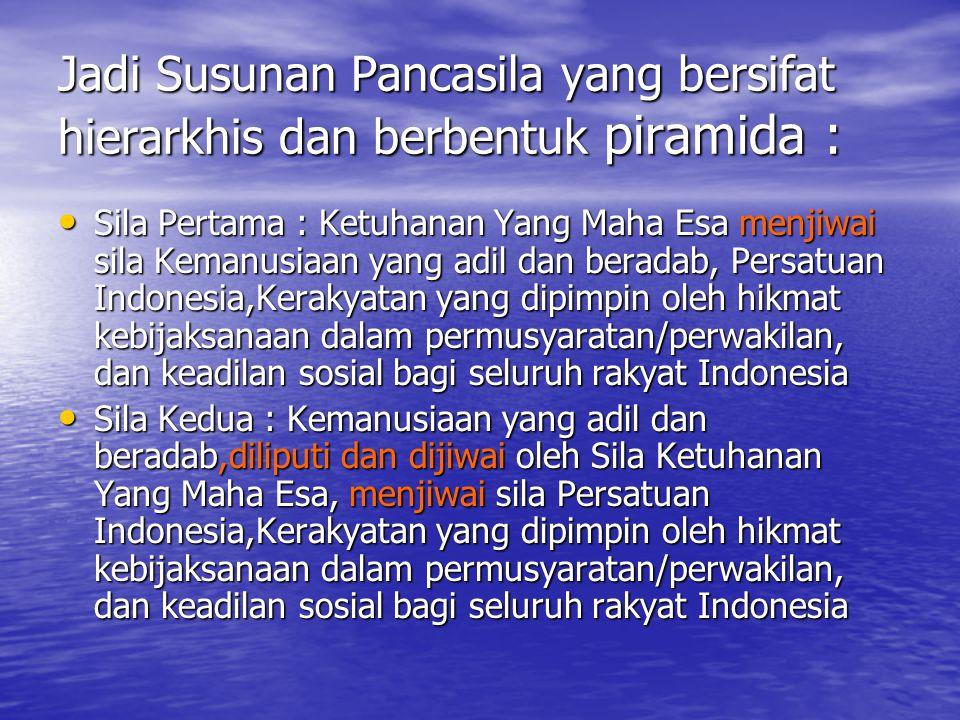 Jadi Susunan Pancasila yang bersifat hierarkhis dan berbentuk piramida : Sila Pertama : Ketuhanan Yang Maha Esa menjiwai sila Kemanusiaan yang adil dan beradab, Persatuan Indonesia,Kerakyatan yang dipimpin oleh hikmat kebijaksanaan dalam permusyaratan/perwakilan, dan keadilan sosial bagi seluruh rakyat Indonesia Sila Kedua : Kemanusiaan yang adil dan beradab,diliputi dan dijiwai oleh Sila Ketuhanan Yang Maha Esa, menjiwai sila Persatuan Indonesia,Kerakyatan yang dipimpin oleh hikmat kebijaksanaan dalam permusyaratan/perwakilan, dan keadilan sosial bagi seluruh rakyat Indonesia