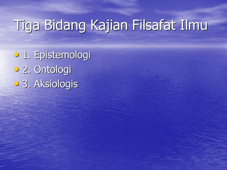 Tiga Bidang Kajian Filsafat Ilmu 1.Epistemologi 1.