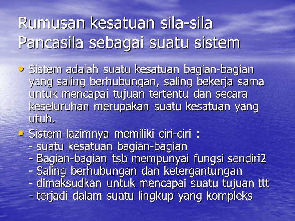 Rumusan kesatuan sila-sila Pancasila sebagai suatu sistem Sistem adalah suatu kesatuan bagian-bagian yang saling berhubungan, saling bekerja sama untuk mencapai tujuan tertentu dan secara keseluruhan merupakan suatu kesatuan yang utuh.