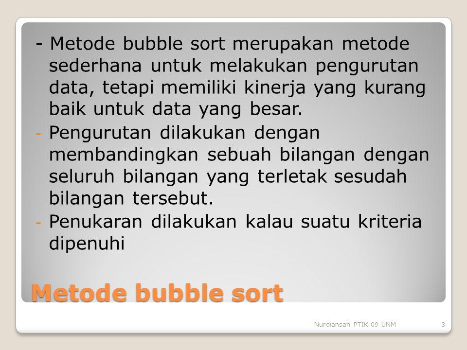 Metode bubble sort - Metode bubble sort merupakan metode sederhana untuk melakukan pengurutan data, tetapi memiliki kinerja yang kurang baik untuk dat