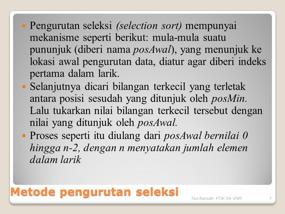 Metode pengurutan seleksi Pengurutan seleksi (selection sort) mempunyai mekanisme seperti berikut: mula-mula suatu pununjuk (diberi nama posAwal), yan