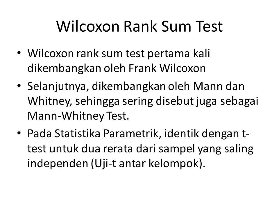 Wilcoxon Rank Sum Test Wilcoxon rank sum test pertama kali dikembangkan oleh Frank Wilcoxon Selanjutnya, dikembangkan oleh Mann dan Whitney, sehingga sering disebut juga sebagai Mann-Whitney Test.