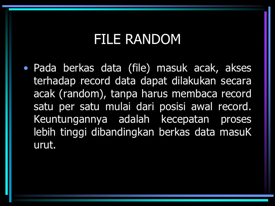 FILE RANDOM Pada berkas data (file) masuk acak, akses terhadap record data dapat dilakukan secara acak (random), tanpa harus membaca record satu per s