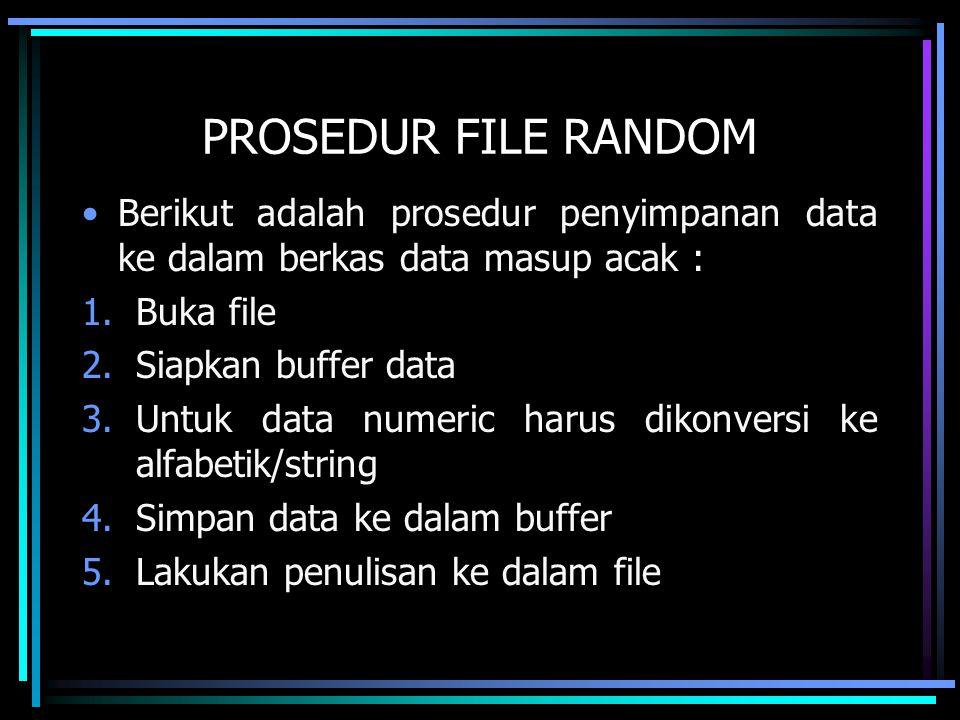 PROSEDUR FILE RANDOM Berikut adalah prosedur penyimpanan data ke dalam berkas data masup acak : 1.Buka file 2.Siapkan buffer data 3.Untuk data numeric