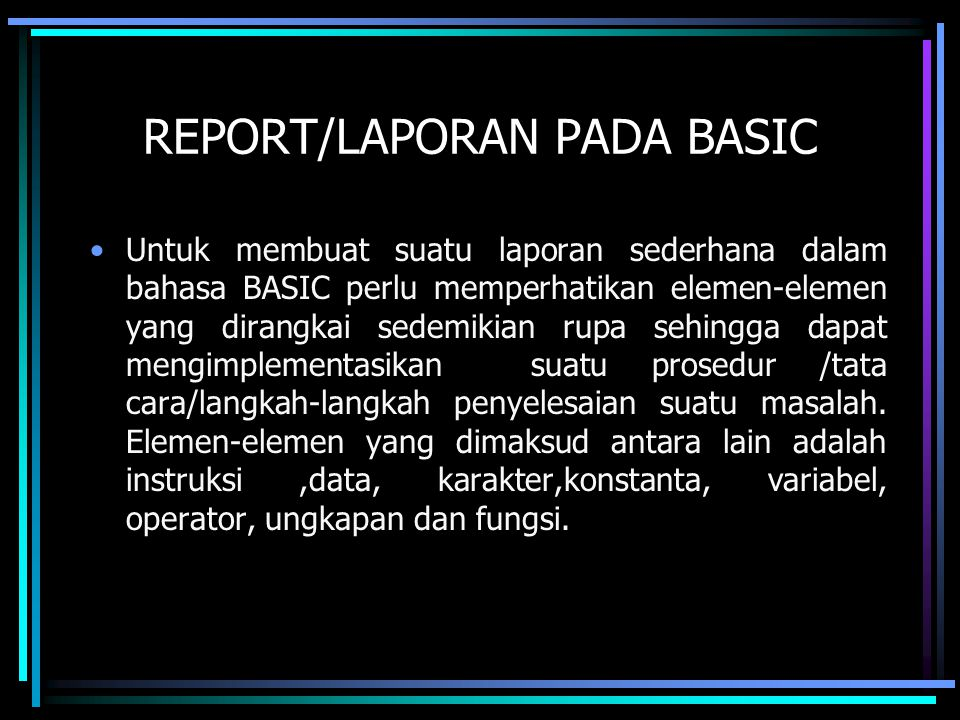 REPORT/LAPORAN PADA BASIC Untuk membuat suatu laporan sederhana dalam bahasa BASIC perlu memperhatikan elemen-elemen yang dirangkai sedemikian rupa se
