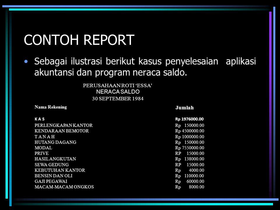 CONTOH REPORT Sebagai ilustrasi berikut kasus penyelesaian aplikasi akuntansi dan program neraca saldo. Nama Rekening Jumlah K A S Rp 1976000.00 PERLE