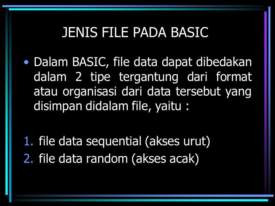 JENIS FILE PADA BASIC Dalam BASIC, file data dapat dibedakan dalam 2 tipe tergantung dari format atau organisasi dari data tersebut yang disimpan dida