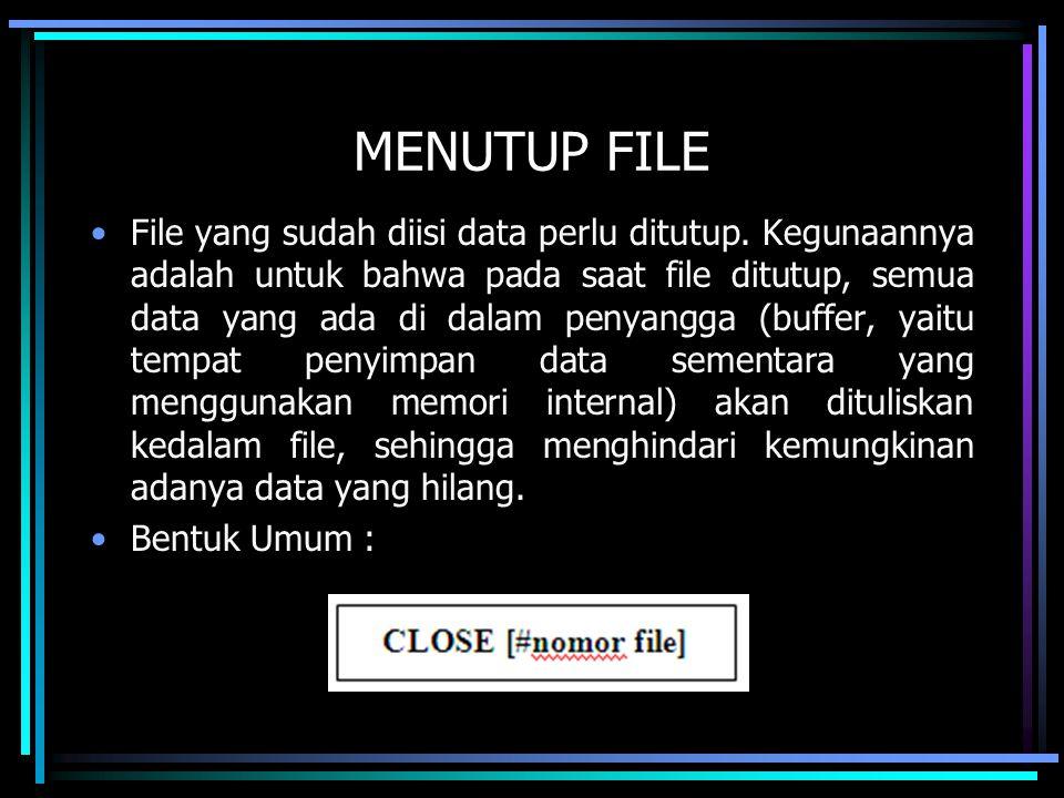 MENUTUP FILE File yang sudah diisi data perlu ditutup. Kegunaannya adalah untuk bahwa pada saat file ditutup, semua data yang ada di dalam penyangga (