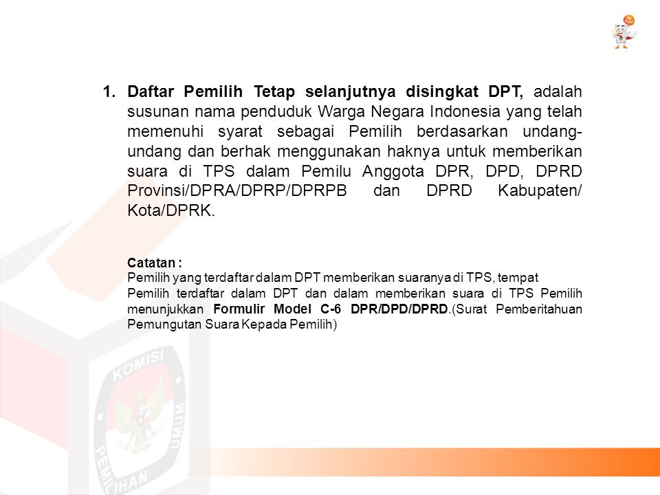 1.Daftar Pemilih Tetap selanjutnya disingkat DPT, adalah susunan nama penduduk Warga Negara Indonesia yang telah memenuhi syarat sebagai Pemilih berda