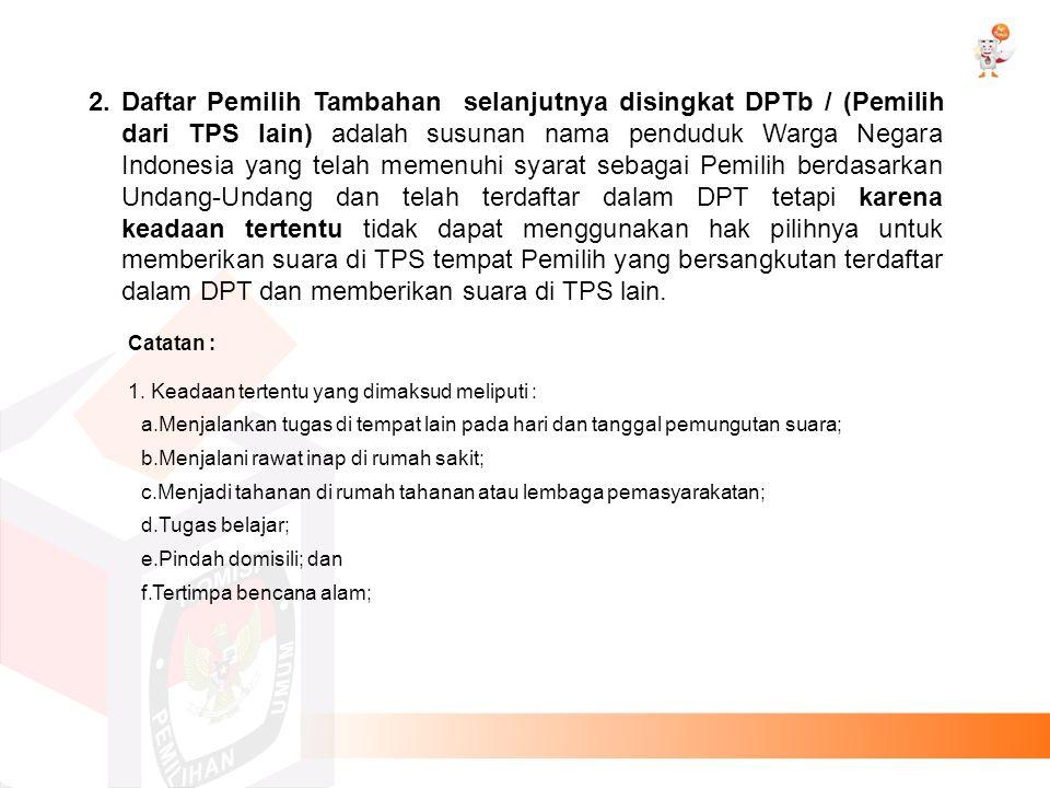 2. Daftar Pemilih Tambahan selanjutnya disingkat DPTb / (Pemilih dari TPS lain) adalah susunan nama penduduk Warga Negara Indonesia yang telah memenuh