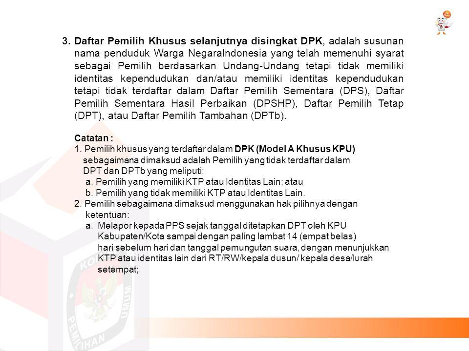 3.Daftar Pemilih Khusus selanjutnya disingkat DPK, adalah susunan nama penduduk Warga NegaraIndonesia yang telah memenuhi syarat sebagai Pemilih berda
