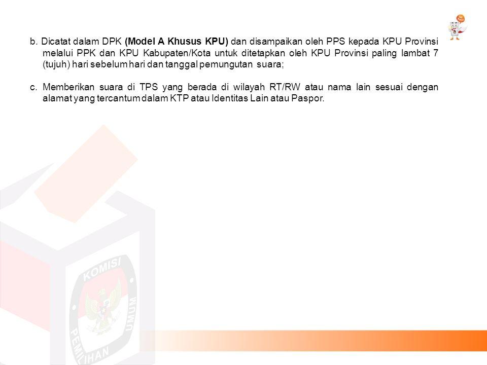 b. Dicatat dalam DPK (Model A Khusus KPU) dan disampaikan oleh PPS kepada KPU Provinsi melalui PPK dan KPU Kabupaten/Kota untuk ditetapkan oleh KPU Pr