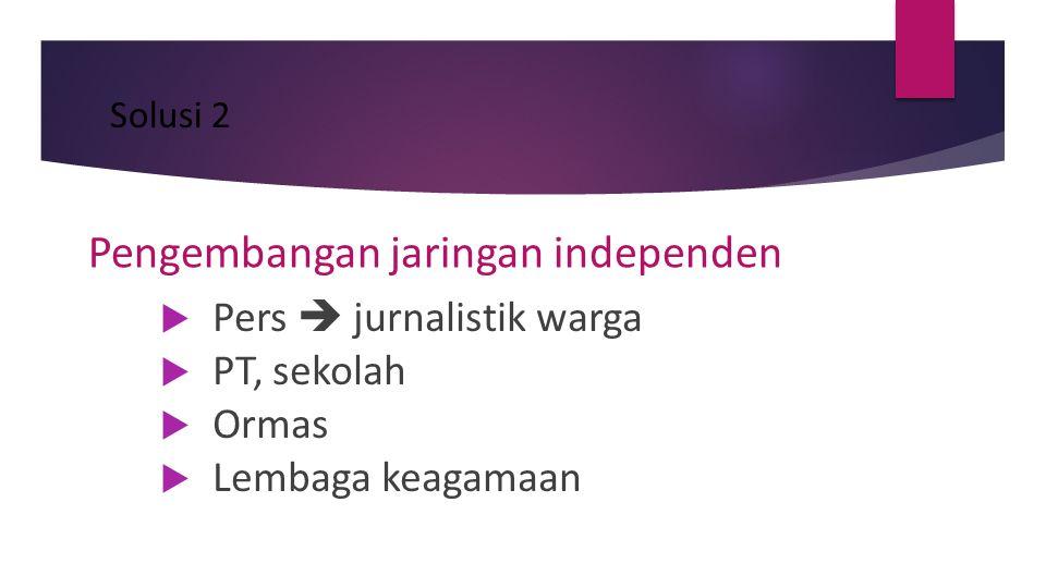 Solusi 2 Pengembangan jaringan independen  Pers  jurnalistik warga  PT, sekolah  Ormas  Lembaga keagamaan