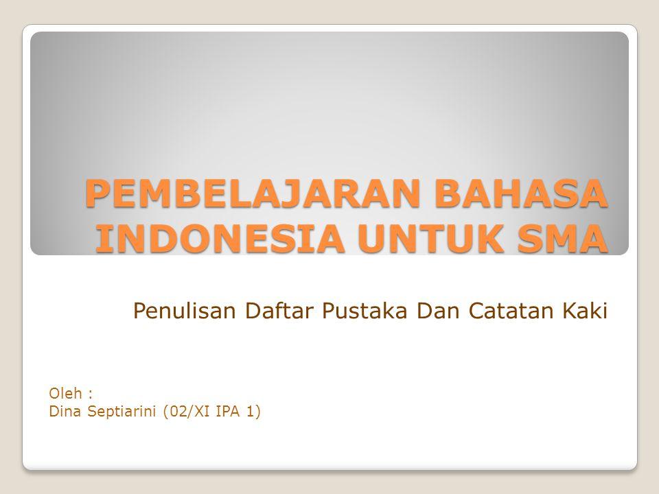 PEMBELAJARAN BAHASA INDONESIA UNTUK SMA Penulisan Daftar Pustaka Dan Catatan Kaki Oleh : Dina Septiarini (02/XI IPA 1)