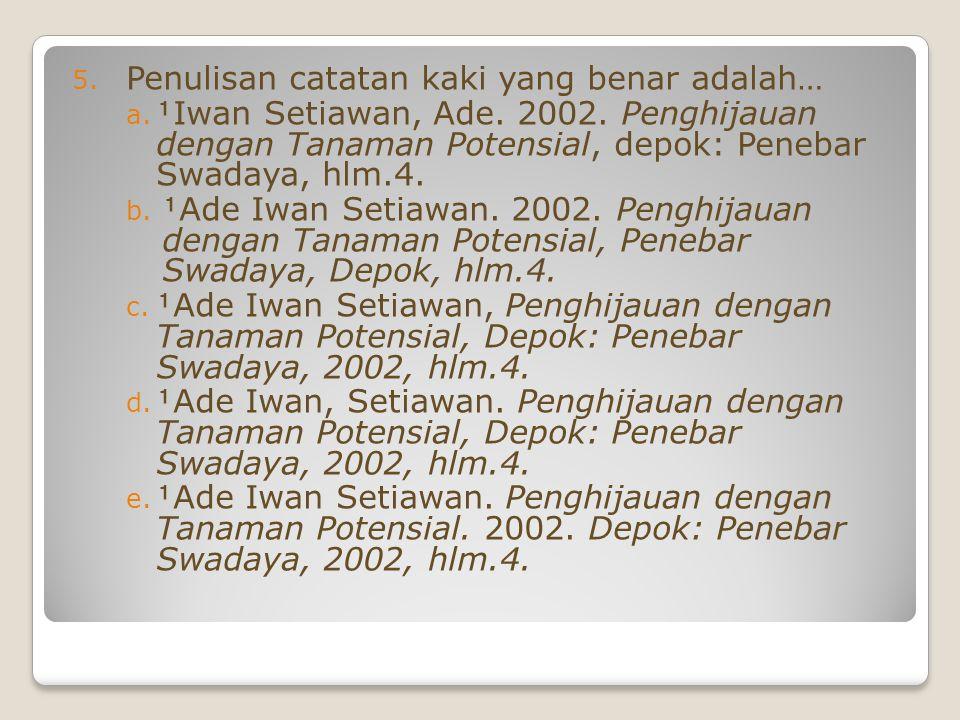 5. Penulisan catatan kaki yang benar adalah… a. Iwan Setiawan, Ade. 2002. Penghijauan dengan Tanaman Potensial, depok: Penebar Swadaya, hlm.4. b. Ad